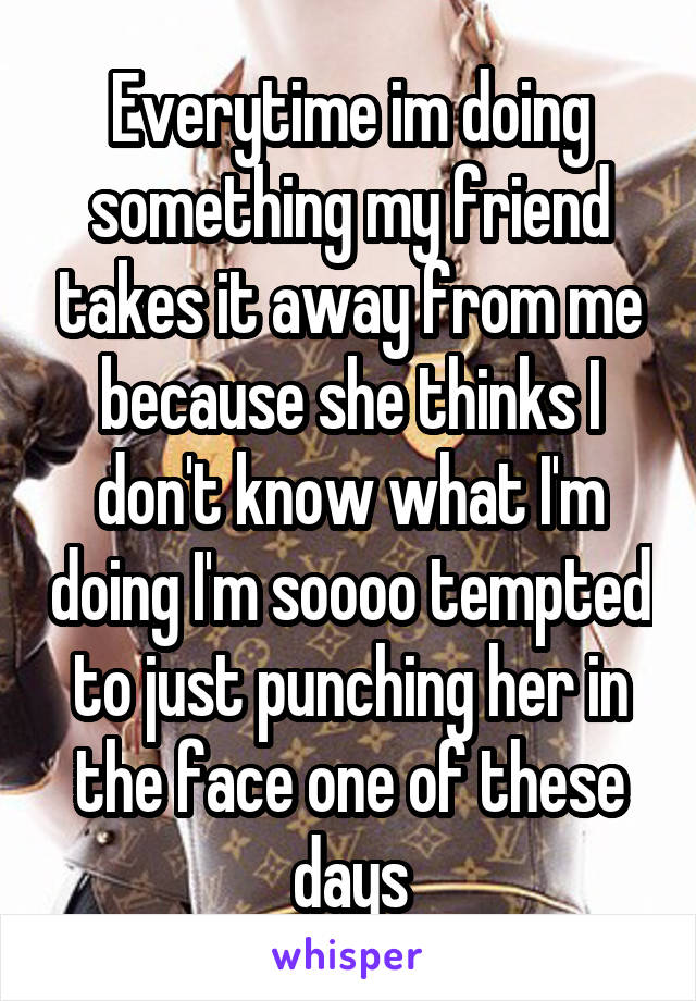 Everytime im doing something my friend takes it away from me because she thinks I don't know what I'm doing I'm soooo tempted to just punching her in the face one of these days