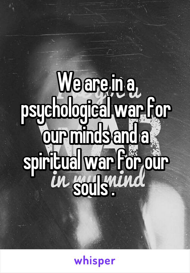 We are in a psychological war for our minds and a spiritual war for our souls .
