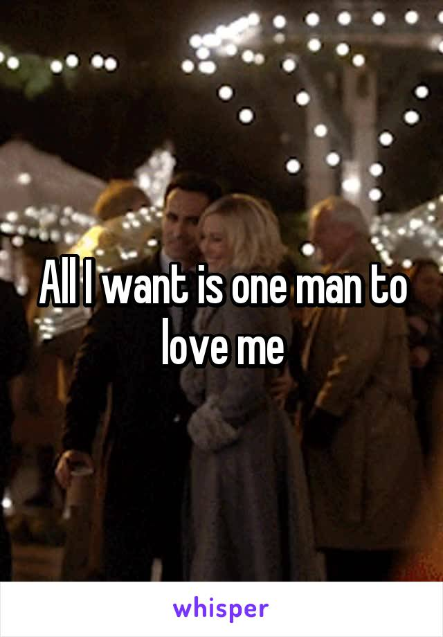 All I want is one man to love me