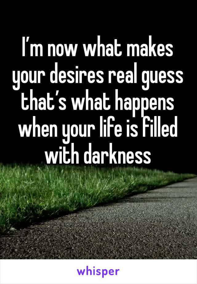I'm now what makes your desires real guess that's what happens when your life is filled with darkness