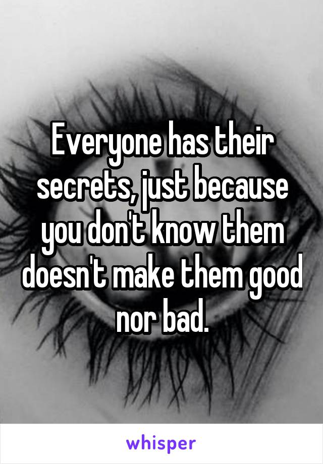 Everyone has their secrets, just because you don't know them doesn't make them good nor bad.