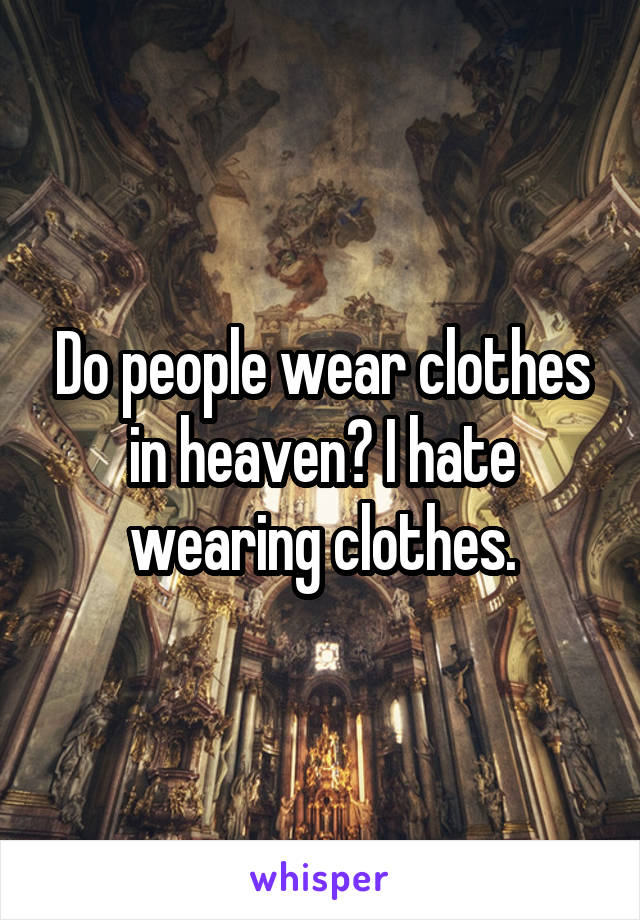 Do people wear clothes in heaven? I hate wearing clothes.