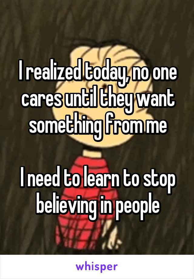 I realized today, no one cares until they want something from me  I need to learn to stop believing in people