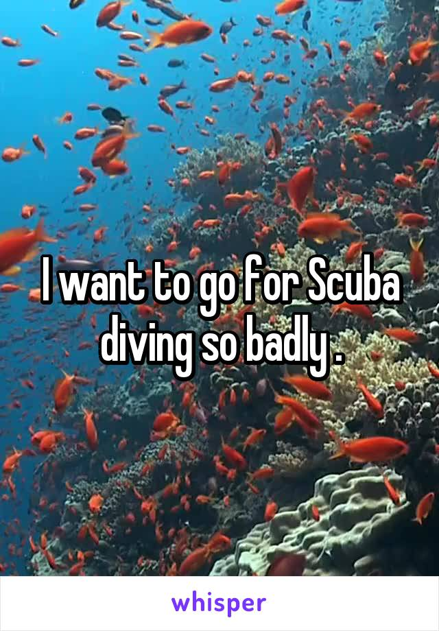 I want to go for Scuba diving so badly .