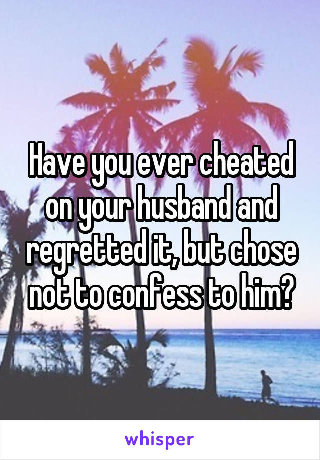 Have you ever cheated on your husband and regretted it, but chose not to confess to him?