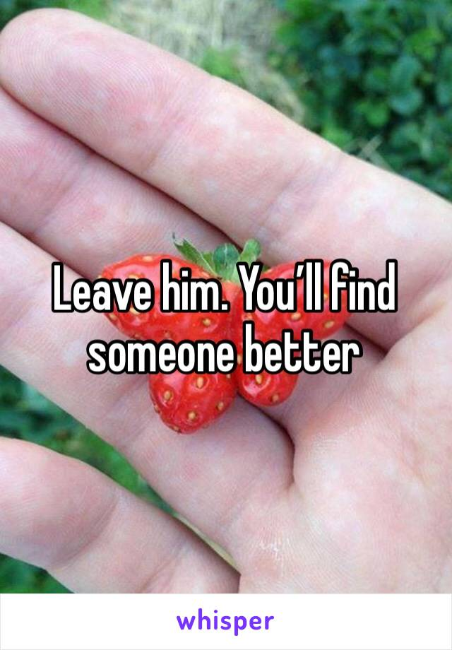 Leave him. You'll find someone better