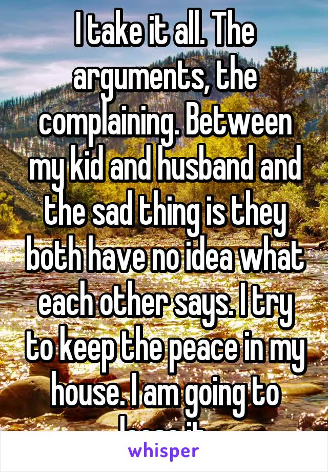 I take it all. The arguments, the complaining. Between my kid and husband and the sad thing is they both have no idea what each other says. I try to keep the peace in my house. I am going to loose it.