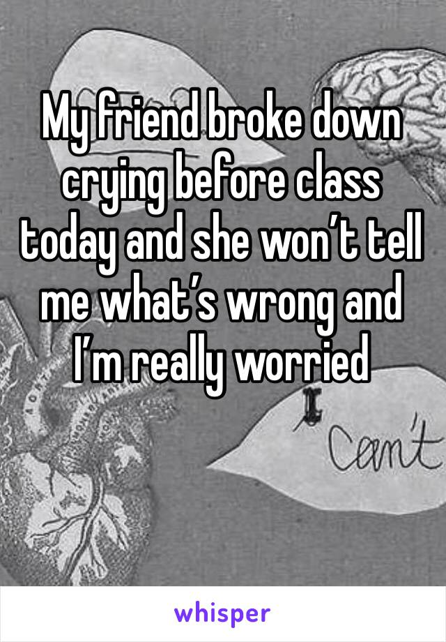 My friend broke down crying before class today and she won't tell me what's wrong and I'm really worried
