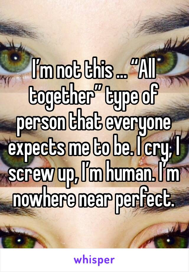 "I'm not this ... ""All together"" type of person that everyone expects me to be. I cry, I screw up, I'm human. I'm nowhere near perfect."