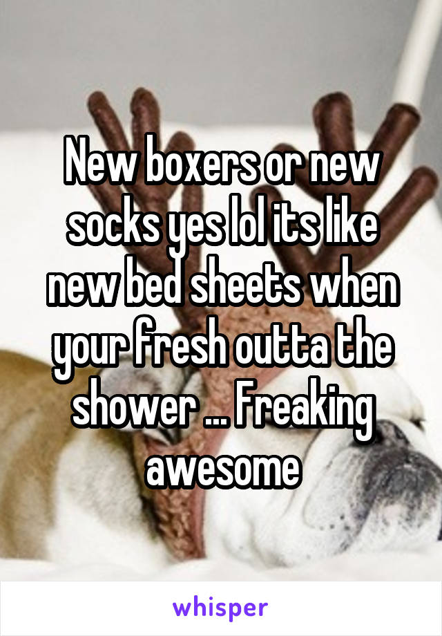 New boxers or new socks yes lol its like new bed sheets when your fresh outta the shower ... Freaking awesome
