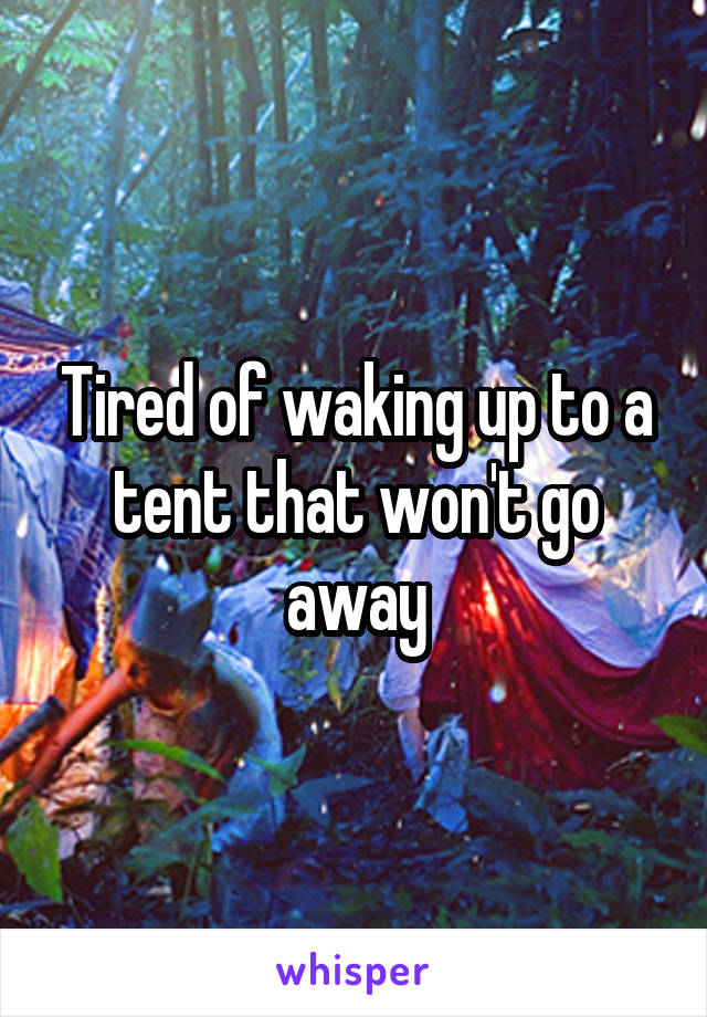Tired of waking up to a tent that won't go away