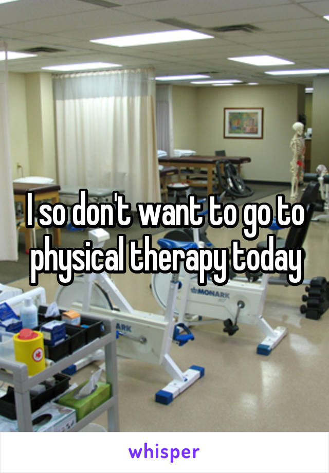 I so don't want to go to physical therapy today