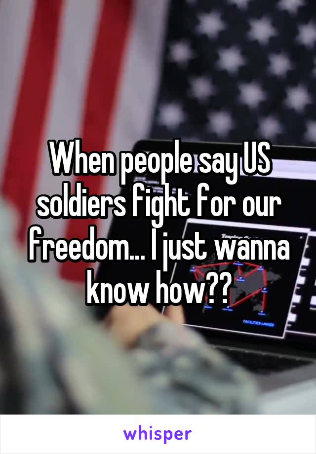 When people say US soldiers fight for our freedom... I just wanna know how??