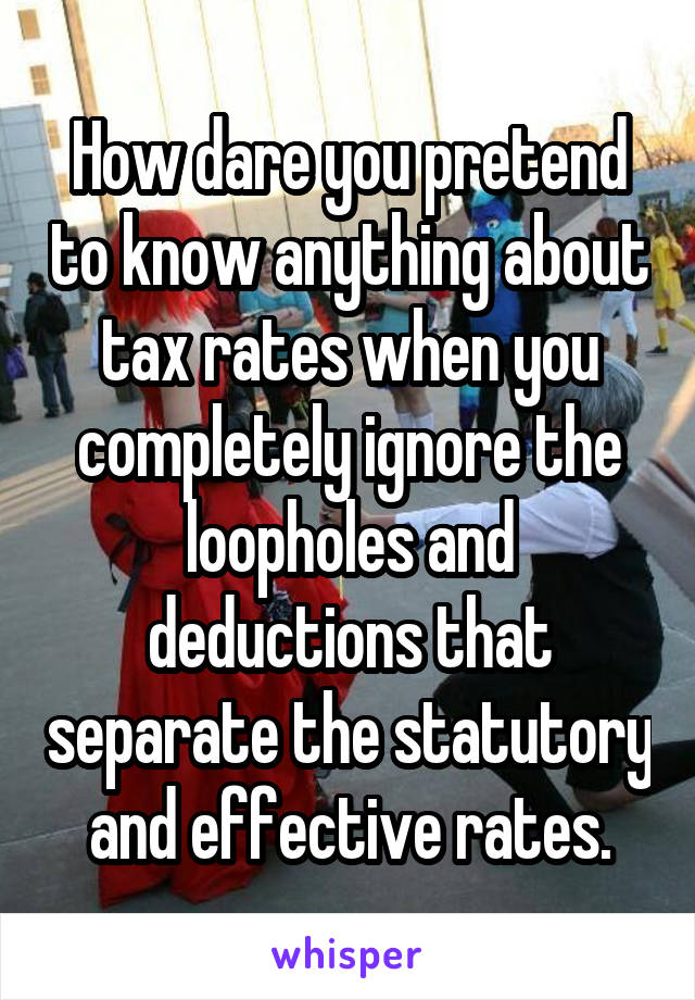 How dare you pretend to know anything about tax rates when you completely ignore the loopholes and deductions that separate the statutory and effective rates.