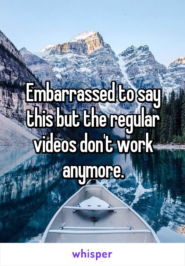 Embarrassed to say this but the regular videos don't work anymore.