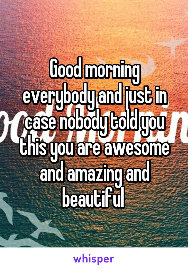 Good morning everybody and just in case nobody told you this you are awesome and amazing and beautiful