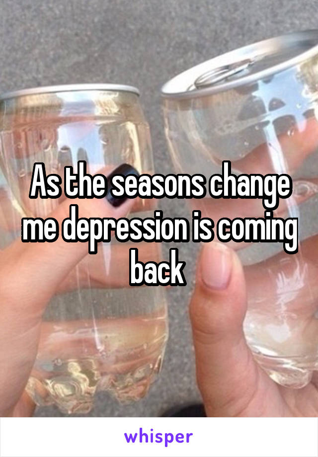 As the seasons change me depression is coming back