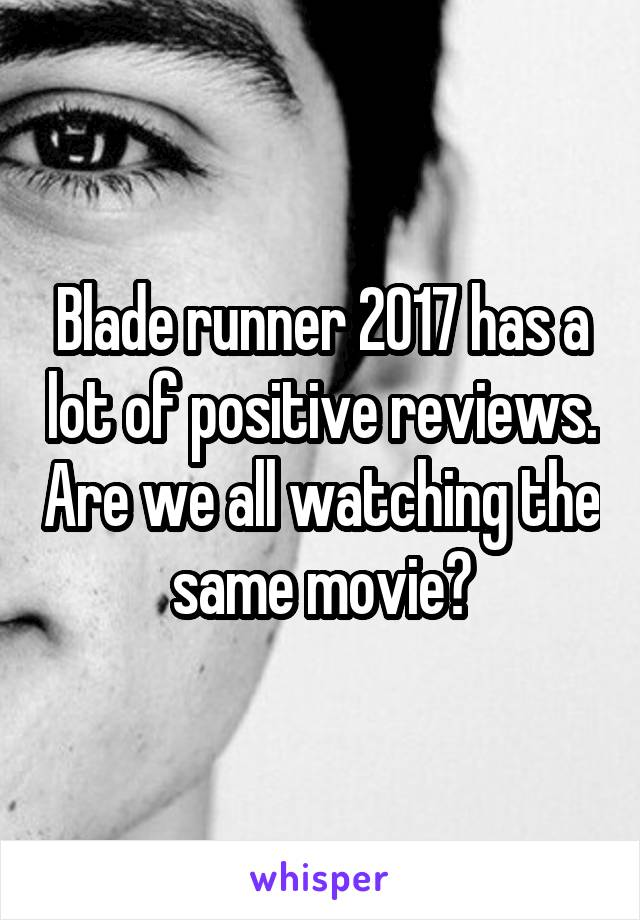 Blade runner 2017 has a lot of positive reviews. Are we all watching the same movie?
