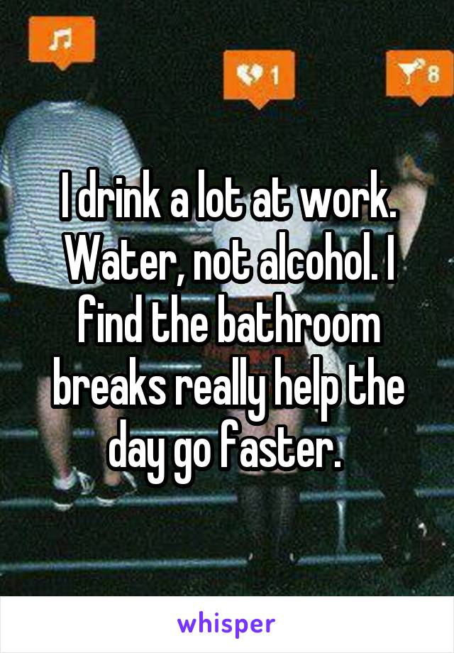 I drink a lot at work. Water, not alcohol. I find the bathroom breaks really help the day go faster.