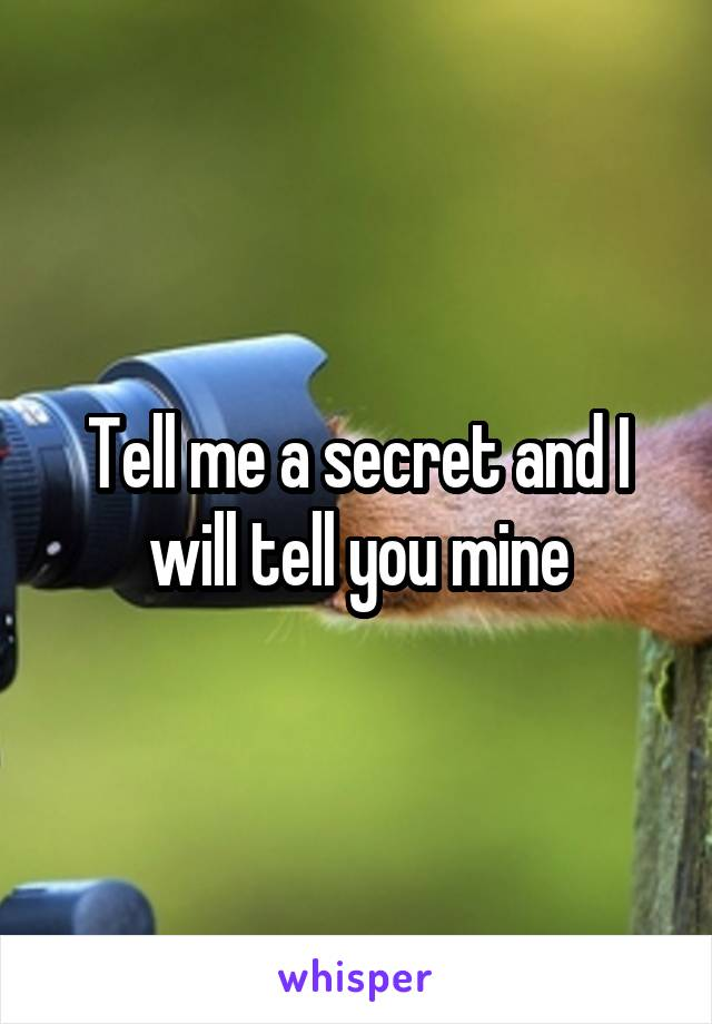 Tell me a secret and I will tell you mine
