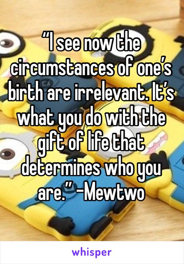 """""""I see now the circumstances of one's birth are irrelevant. It's what you do with the gift of life that determines who you are."""" -Mewtwo"""