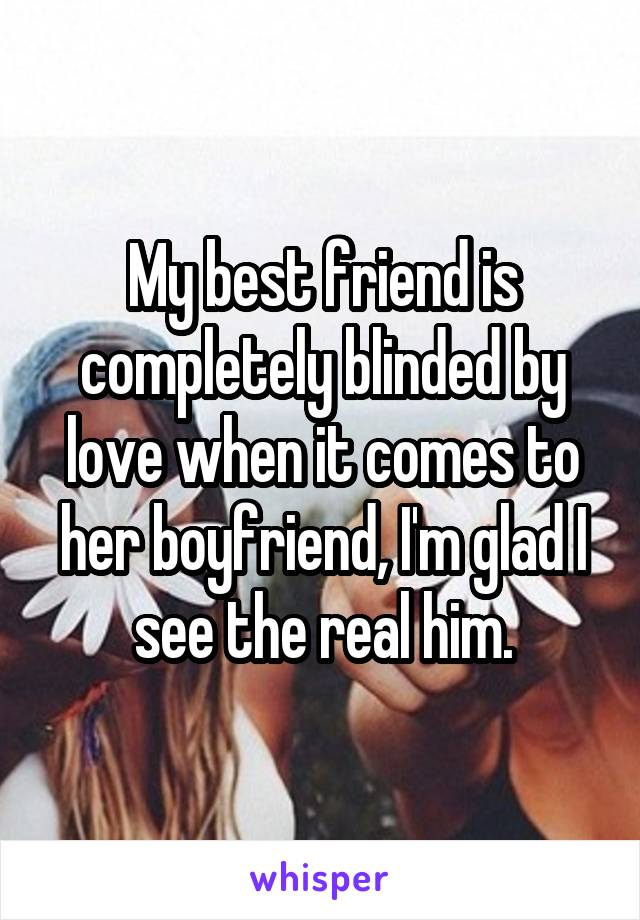 My best friend is completely blinded by love when it comes to her boyfriend, I'm glad I see the real him.