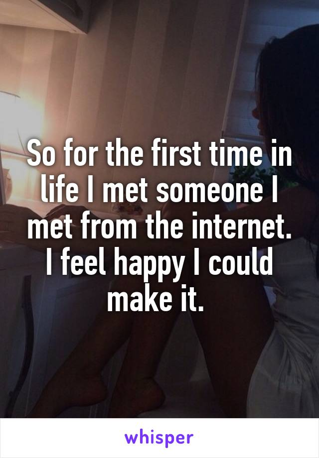 So for the first time in life I met someone I met from the internet. I feel happy I could make it.