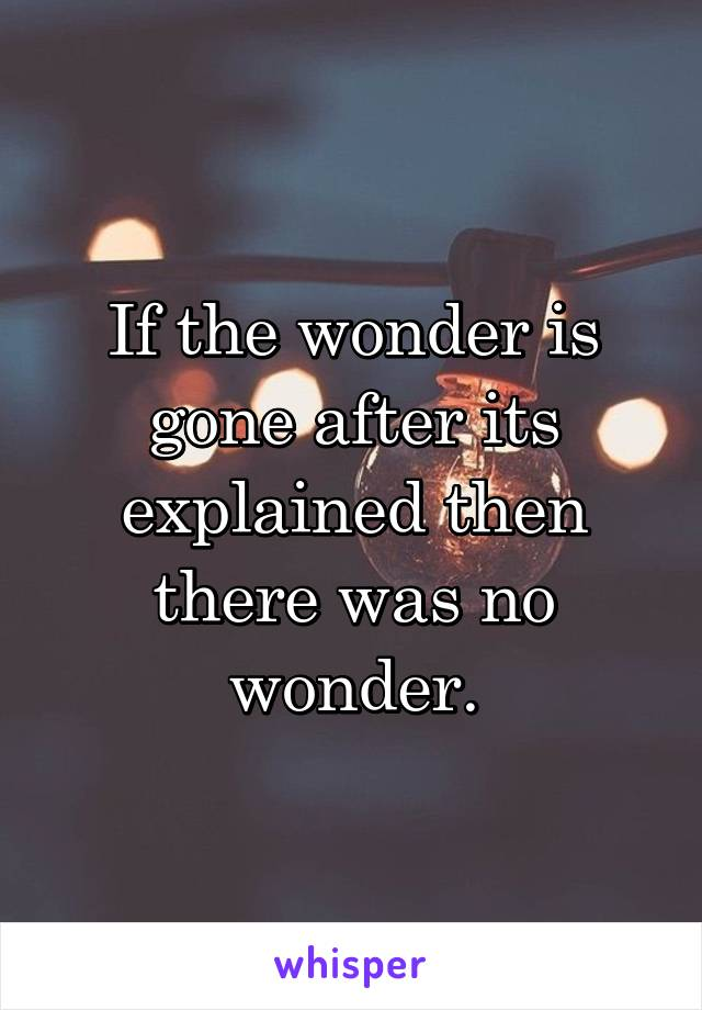 If the wonder is gone after its explained then there was no wonder.