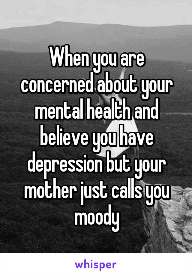 When you are concerned about your mental health and believe you have depression but your mother just calls you moody