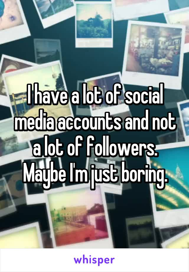I have a lot of social media accounts and not a lot of followers. Maybe I'm just boring.