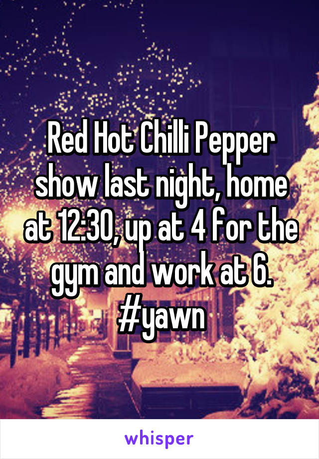 Red Hot Chilli Pepper show last night, home at 12:30, up at 4 for the gym and work at 6. #yawn