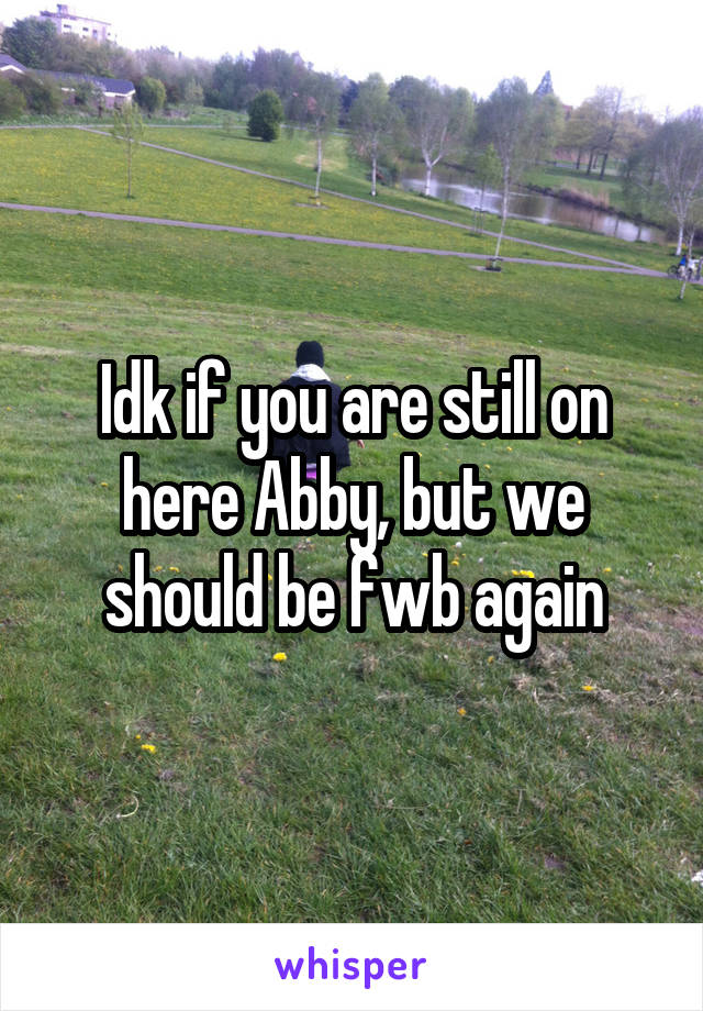 Idk if you are still on here Abby, but we should be fwb again
