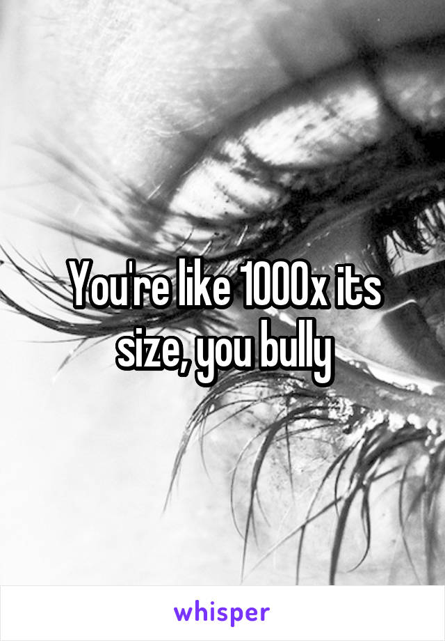 You're like 1000x its size, you bully