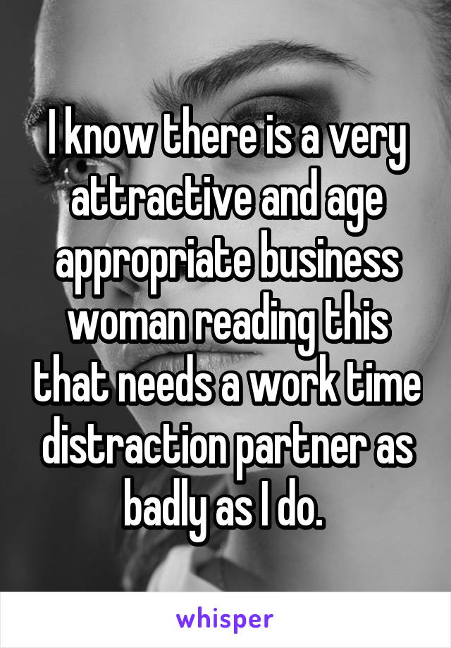 I know there is a very attractive and age appropriate business woman reading this that needs a work time distraction partner as badly as I do.