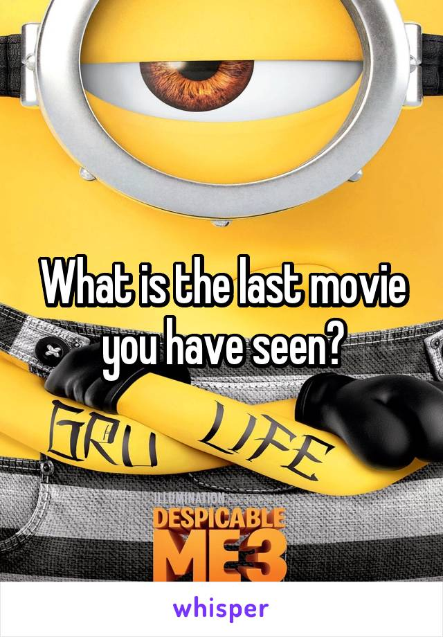 What is the last movie you have seen?