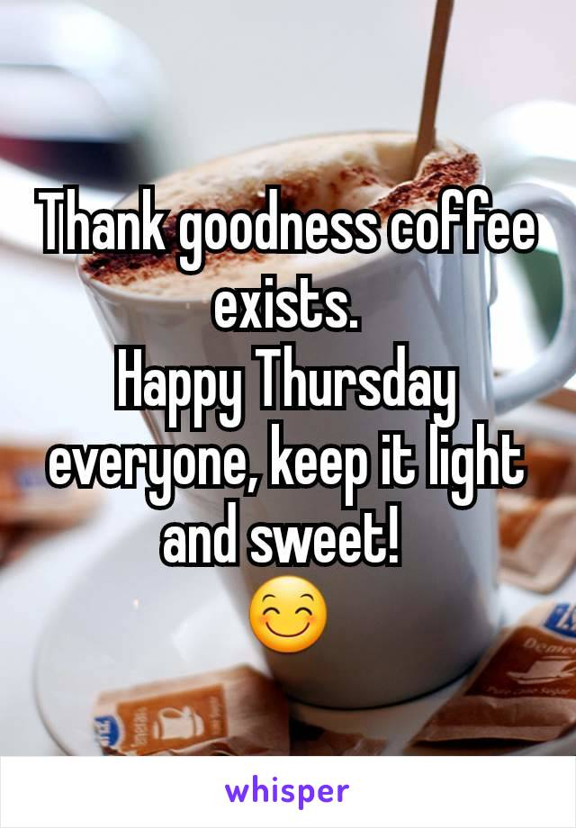 Thank goodness coffee exists. Happy Thursday everyone, keep it light and sweet!  😊