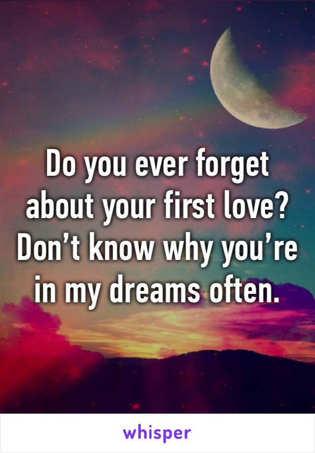 Do you ever forget about your first love? Don't know why you're in my dreams often.