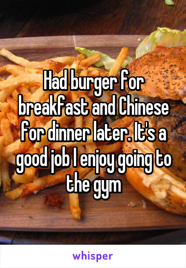 Had burger for breakfast and Chinese for dinner later. It's a good job I enjoy going to the gym