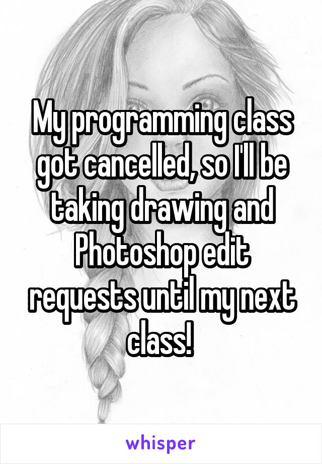 My programming class got cancelled, so I'll be taking drawing and Photoshop edit requests until my next class!