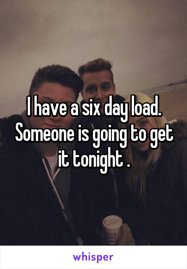 I have a six day load. Someone is going to get it tonight .