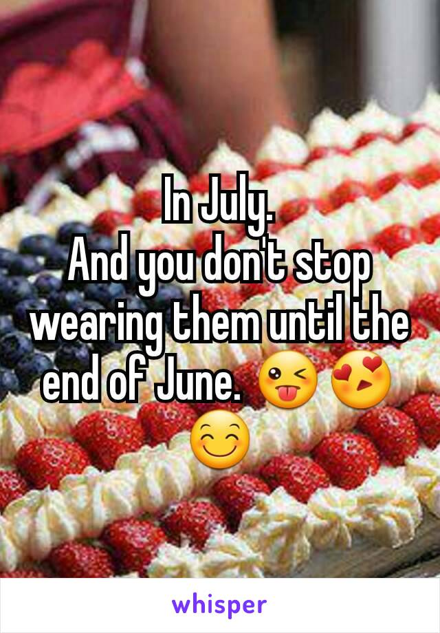 In July. And you don't stop wearing them until the end of June. 😜😍😊