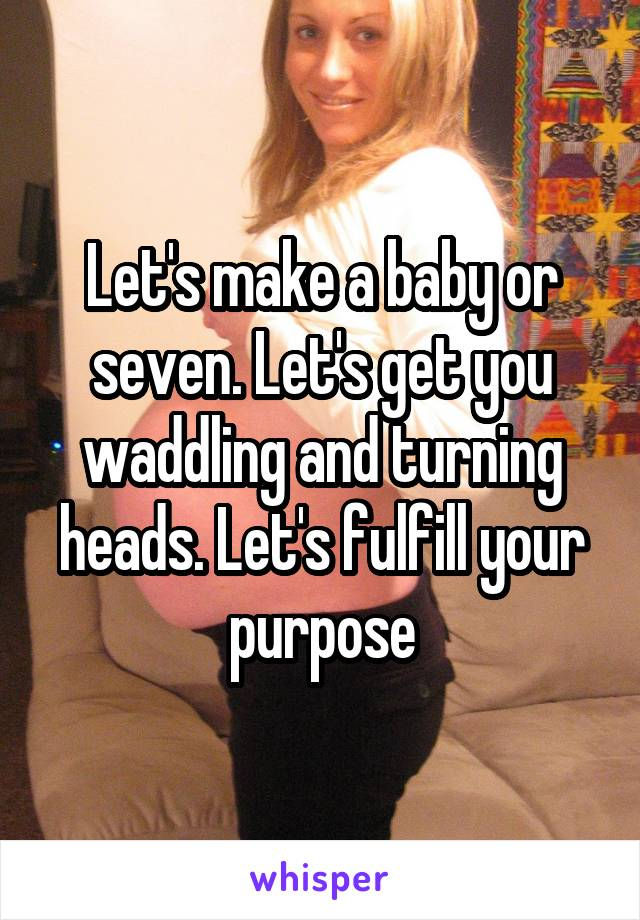 Let's make a baby or seven. Let's get you waddling and turning heads. Let's fulfill your purpose