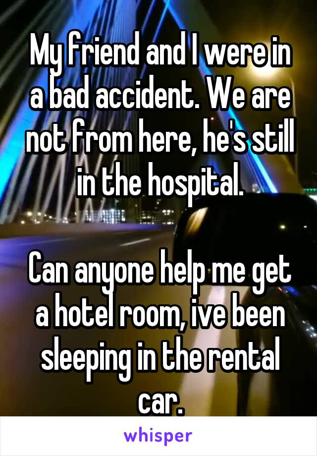 My friend and I were in a bad accident. We are not from here, he's still in the hospital.  Can anyone help me get a hotel room, ive been sleeping in the rental car.