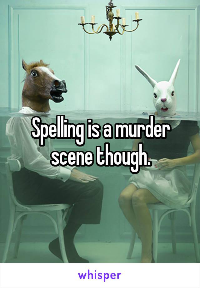 Spelling is a murder scene though.