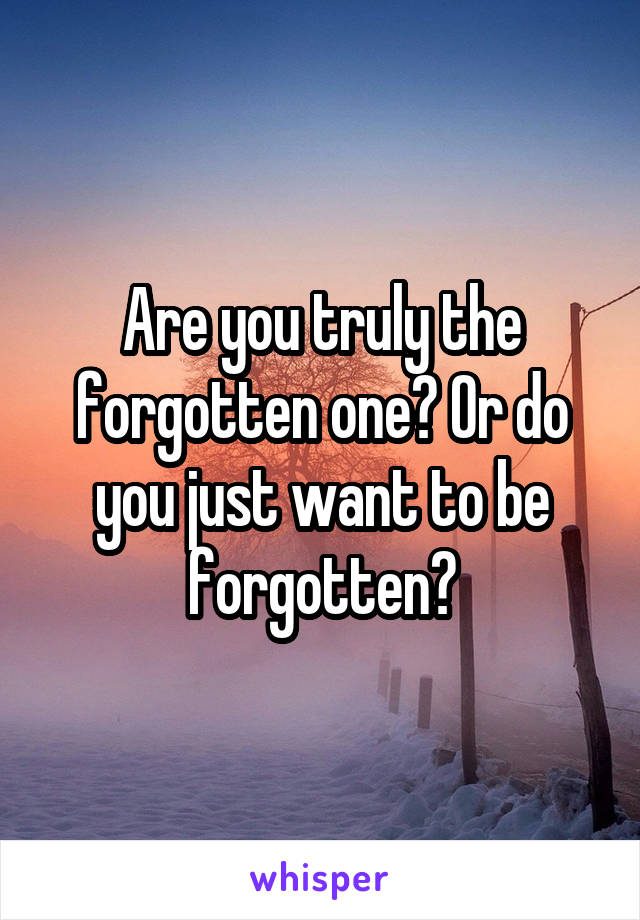 Are you truly the forgotten one? Or do you just want to be forgotten?