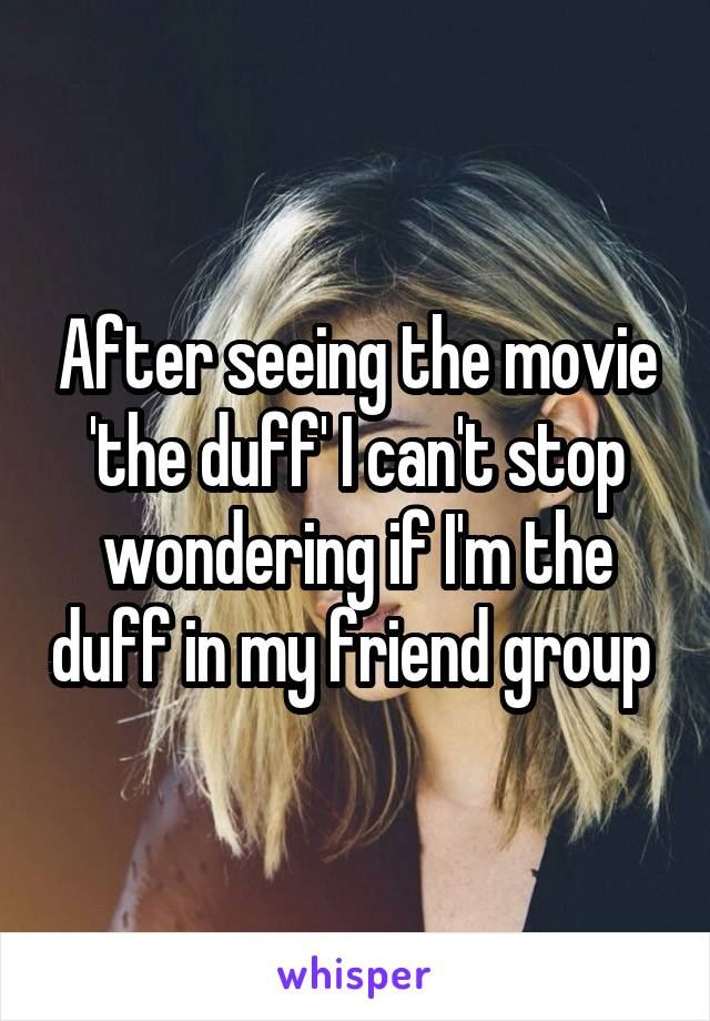 After seeing the movie 'the duff' I can't stop wondering if I'm the duff in my friend group