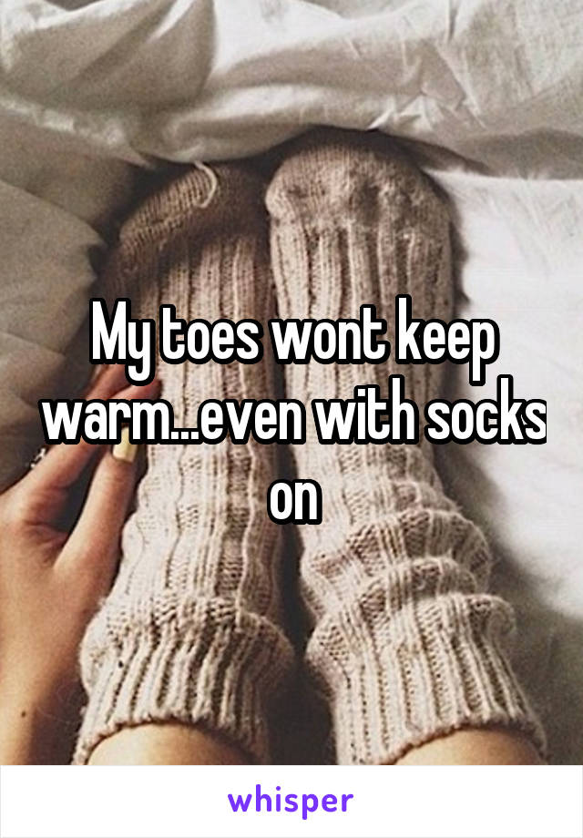 My toes wont keep warm...even with socks on