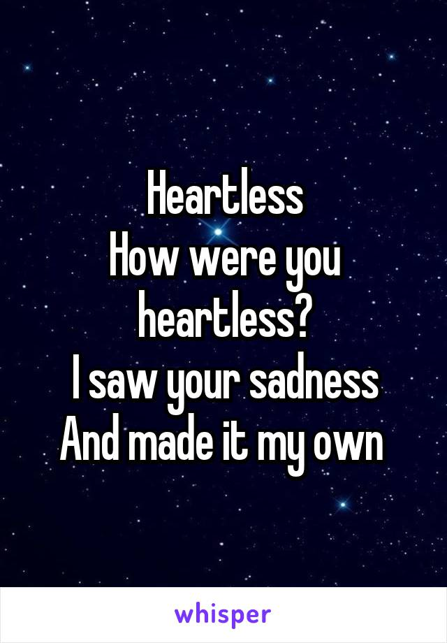Heartless How were you heartless? I saw your sadness And made it my own