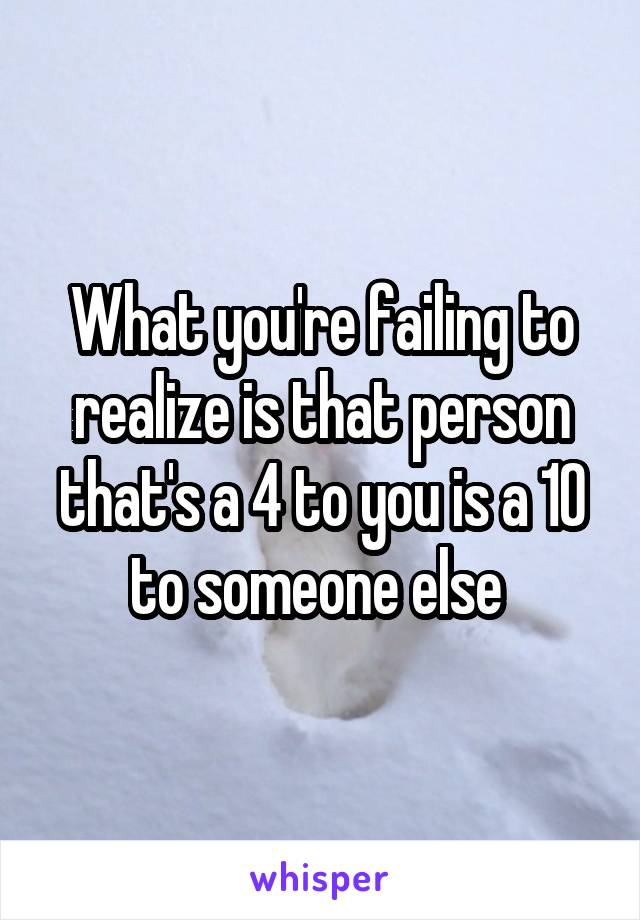 What you're failing to realize is that person that's a 4 to you is a 10 to someone else
