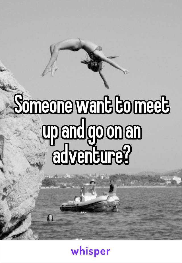 Someone want to meet up and go on an adventure?